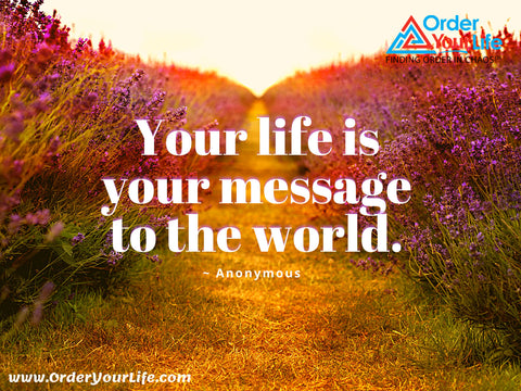 Your life is your message to the world. ~ Anonymous