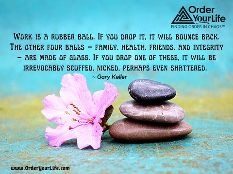 Work is a rubber ball. If you drop it, it will bounce back. The other four balls – family, health, friends, and integrity – are made of glass. If you drop one of these, it will be irrevocably scuffed, nicked, perhaps even shattered. ~ Gary Keller