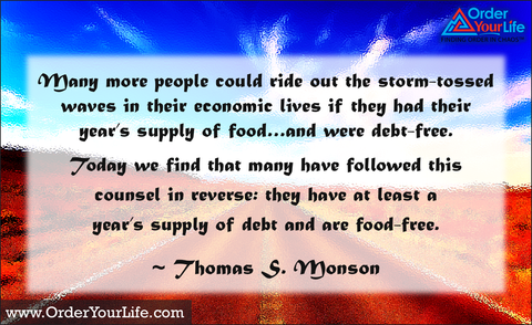 Many more people could ride out the storm-tossed waves in their economic lives if they had their year's supply of food…and were debt-free. Today we find that many have followed this counsel in reverse: they have at least a year's supply of debt and are food-free. ~ Thomas S. Monson