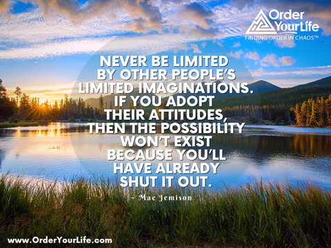 Never be limited by other people's limited imaginations. If you adopt their attitudes, then the possibility won't exist because you'll have already shut it out. ~ Mae Jemison