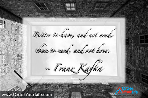 Better to have, and not need, than to need, and not have. ~ Franz Kafka