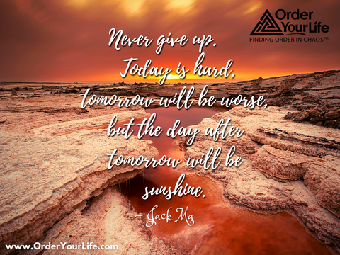 Never give up. Today is hard, tomorrow will be worse, but the day after tomorrow will be sunshine. ~ Jack Ma
