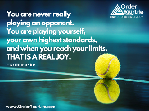 You are never really playing an opponent. You are playing yourself, your own highest standards, and when you reach your limits, that is a real joy. ~ Arthur Ashe