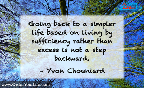 Going back to a simpler life based on living by sufficiency rather than excess is not a step backward. ~ Yvon Chouniard