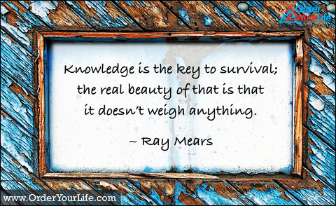 Knowledge is the key to survival; the real beauty of that is that it doesn't weigh anything. ~ Ray Mears