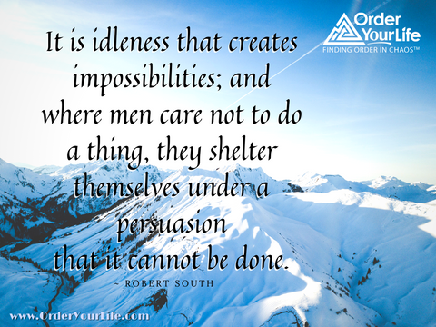 It is idleness that creates impossibilities; and where men care not to do a thing, they shelter themselves under a persuasion that it cannot be done. ~ Robert South