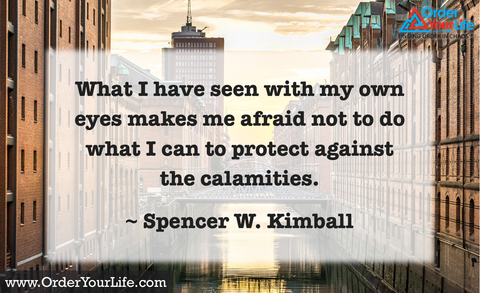 What I have seen with my own eyes makes me afraid not to do what I can to protect against the calamities. ~ Spencer W. Kimball
