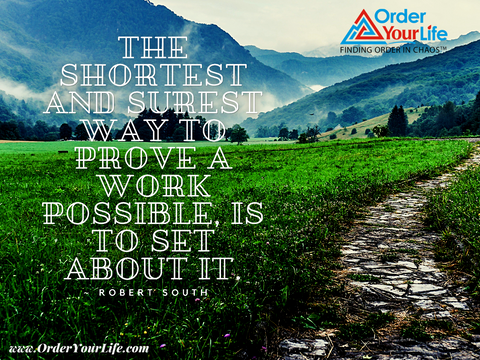 The shortest and surest way to prove a work possible, is to set about it. ~ Robert South