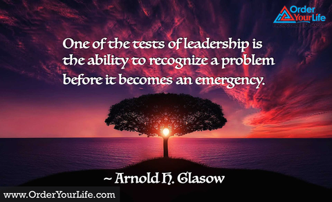 One of the tests of leadership is the ability to recognize a problem before it becomes an emergency. ~ Arnold H. Glasow