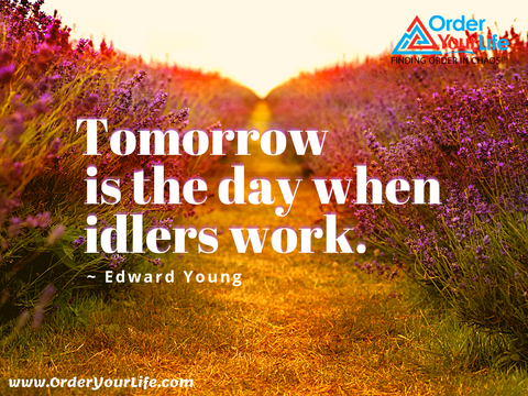 Tomorrow is the day when idlers work. ~ Edward Young