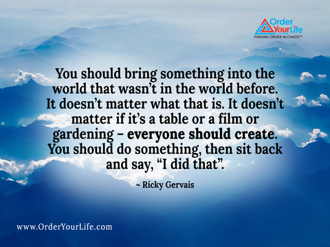 "You should bring something into the world that wasn't in the world before. It doesn't matter what that is. It doesn't matter if it's a table or a film or gardening – everyone should create. You should do something, then sit back and say, ""I did that"". ~ Ricky Gervais"