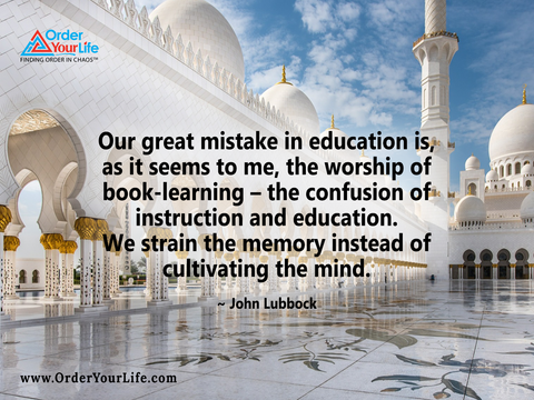 Our great mistake in education is, as it seems to me, the worship of book-learning – the confusion of instruction and education. We strain the memory instead of cultivating the mind. ~ John Lubbock