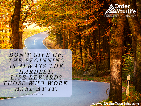 Don't give up. The beginning is always the hardest. Life rewards those who work hard at it. ~ Anonymous
