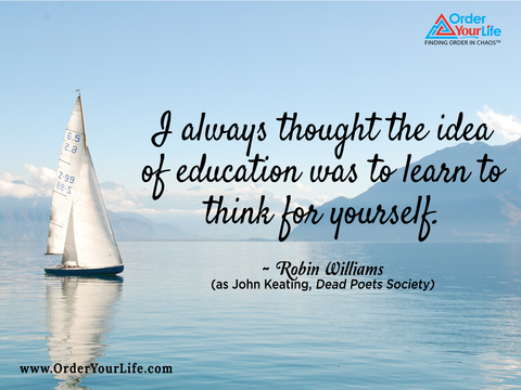 I always thought the idea of education was to learn to think for yourself. ~ Robin Williams (as John Keating, Dead Poets Society)