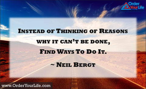Instead of thinking of reasons why it can't be done, find ways to do it. ~ Neil Bergt