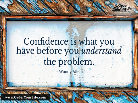 Confidence is what you have before you understand the problem. ~ Woody Allen