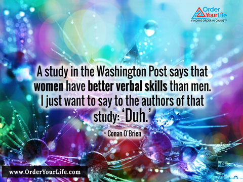 A study in the Washington Post says that women have better verbal skills than men. I just want to say to the authors of that study: 'Duh.' ~ Conan O'Brien