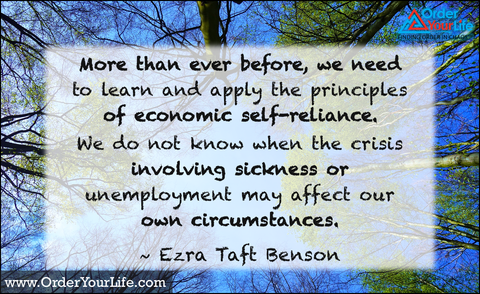More than ever before, we need to learn and apply the principles of economic self-reliance. We do not know when the crisis involving sickness or unemployment may affect our own circumstances. ~ Ezra Taft Benson