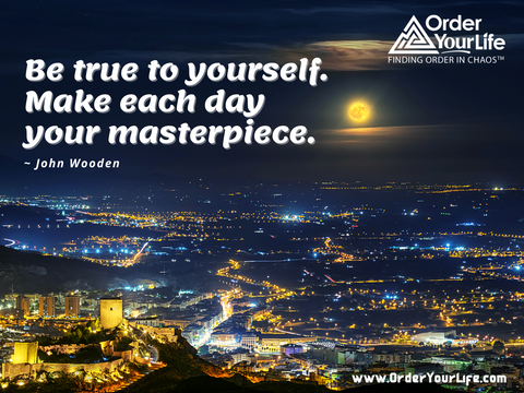 Be true to yourself. Make each day your masterpiece. ~ John Wooden