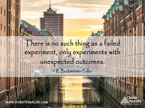 There is no such thing as a failed experiment, only experiments with unexpected outcomes. ~ R. Buckminster Fuller