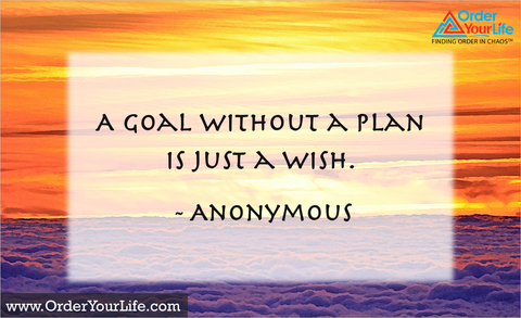A goal without a plan is just a wish. ~ Anonymous