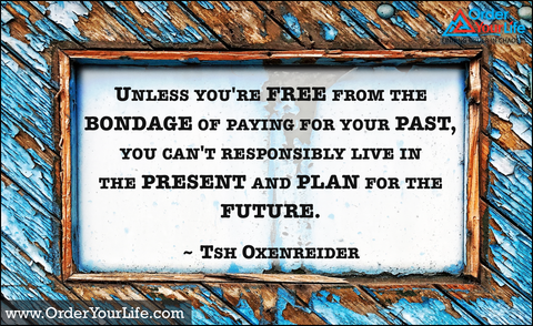 Unless you're free from the bondage of paying for your past, you can't responsibly live in the present and plan for the future. ~ Tsh Oxenreider