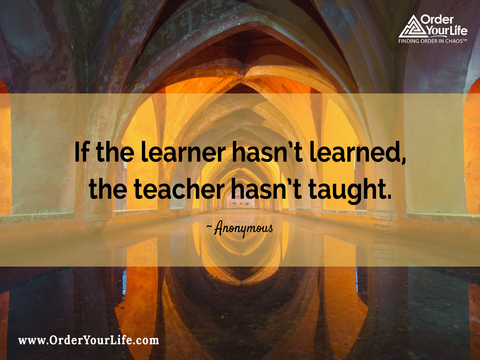 If the learner hasn't learned, the teacher hasn't taught. ~ Anonymous