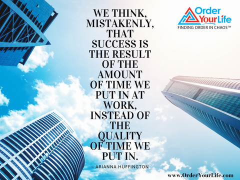 We think, mistakenly, that success is the result of the amount of time we put in at work, instead of the quality of time we put in. ~ Arianna Huffington
