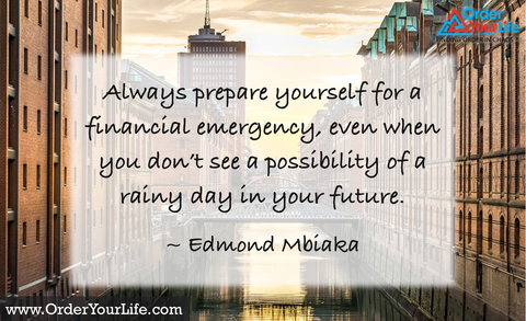 Always prepare yourself for a financial emergency, even when you don't see a possibility of a rainy day in your future. ~ Edmond Mbiaka