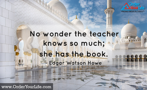 No wonder the teacher knows so much; she has the book. ~ Edgar Watson Howe