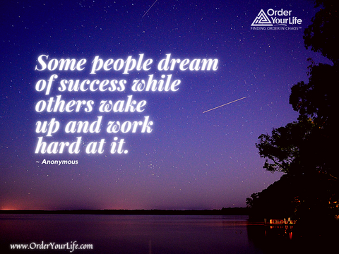 Some people dream of success while others wake up and work hard at it. ~ Anonymous