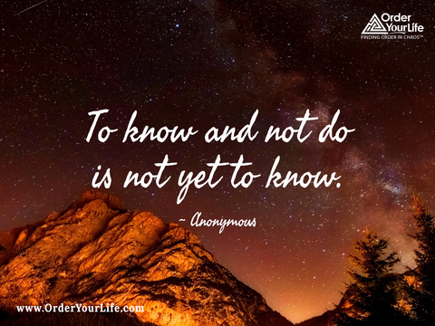 To know and not do is not yet to know. ~ Anonymous