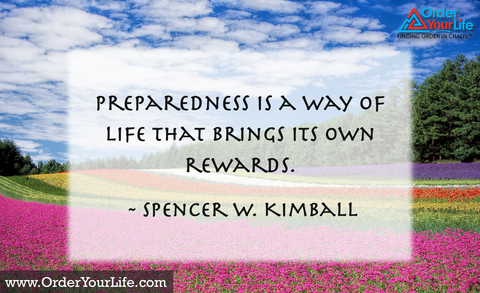 Preparedness is a way of life that brings its own rewards. ~ Spencer W. Kimball