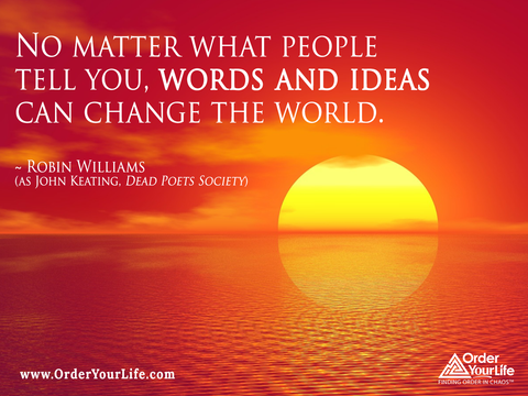 No matter what people tell you, words and ideas can change the world. ~ Robin Williams (as John Keating, Dead Poets Society)