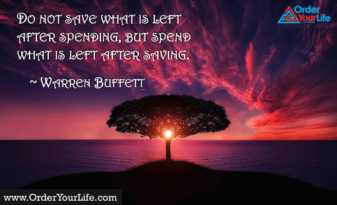 Do not save what is left after spending, but spend what is left after saving. ~ Warren Buffett