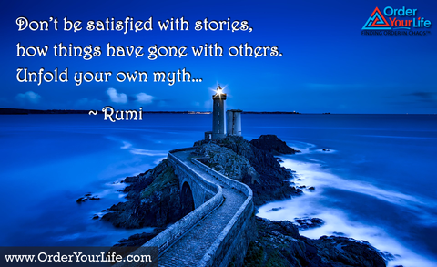 Don't be satisfied with stories, how things have gone with others. Unfold your own myth… ~ Rumi