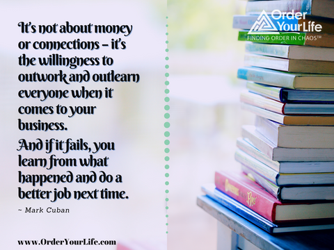 It's not about money or connections – it's the willingness to outwork and outlearn everyone when it comes to your business. And if it fails, you learn from what happened and do a better job next time. ~ Mark Cuban