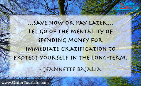 …save now or pay later…let go of the mentality of spending money for immediate gratification to protect yourself in the long-term. ~ Jeannette Bajalia