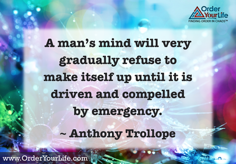 A man's mind will very gradually refuse to make itself up until it is driven and compelled by emergency. ~ Anthony Trollope
