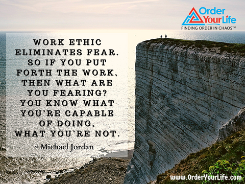 Work ethic eliminates fear. So if you put forth the work, then what are you fearing? You know what you're capable of doing, what you're not. ~ Michael Jordan