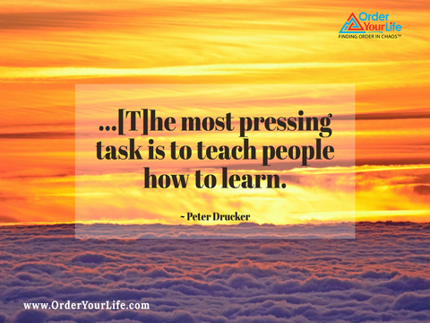 ...[T]he most pressing task is to teach people how to learn. ~ Peter Drucker