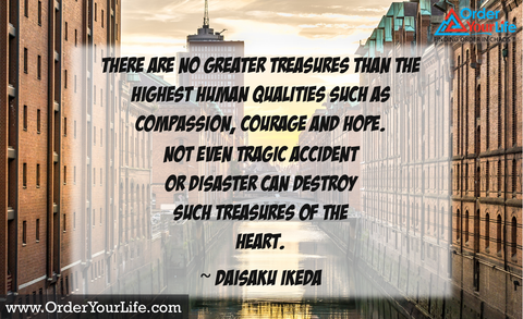 There are no greater treasures than the highest human qualities such as compassion, courage and hope. Not even tragic accident or disaster can destroy such treasures of the heart. ~ Daisaku Ikeda