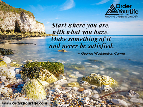 Start where you are, with what you have. Make something of it and never be satisfied. ~ George Washington Carver