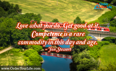 Love what you do. Get good at it. Competence is a rare commodity in this day and age. ~ Jon Stewart