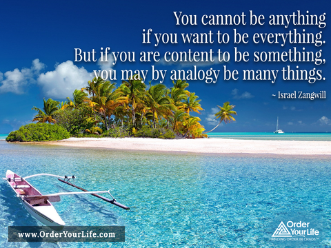 You cannot be anything if you want to be everything. But if you are content to be something, you may by analogy be many things. ~ Israel Zangwill