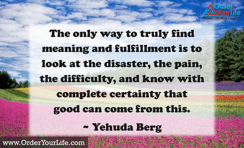 The only way to truly find meaning and fulfillment is to look at the disaster, the pain, the difficulty, and know with complete certainty that good can come from this. ~ Yehuda Berg