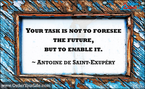 Your task is not to foresee the future, but to enable it. ~ Antoine de Saint-Exupéry