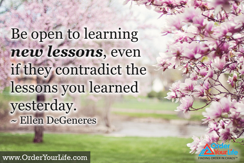 Be open to learning new lessons, even if they contradict the lessons you learned yesterday. ~ Ellen DeGeneres