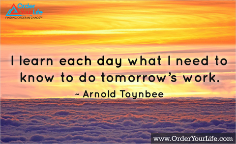 I learn each day what I need to know to do tomorrow's work. ~ Arnold Toynbee