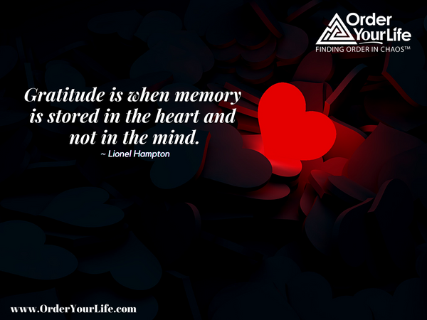 Gratitude is when memory is stored in the heart and not in the mind. ~ Lionel Hampton